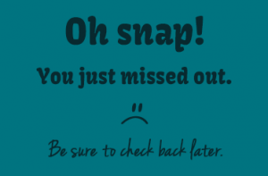 Image with sad face and says Oh snap! You just missed out. Be sure to check back later.