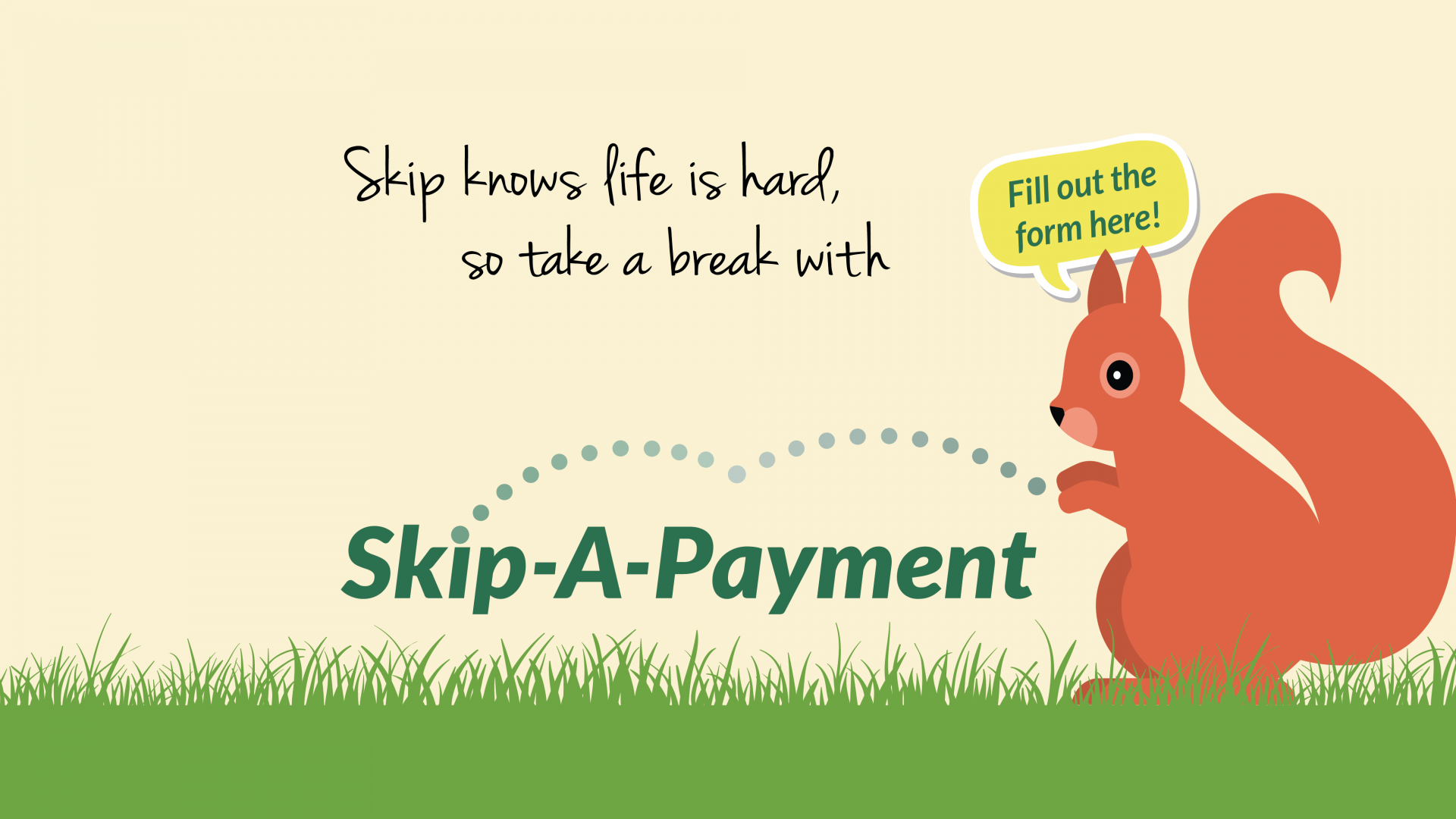 Squirel and grass says Skip knows life is hard, so take a break with Skip-a-Payment. Click here to fill out the form!