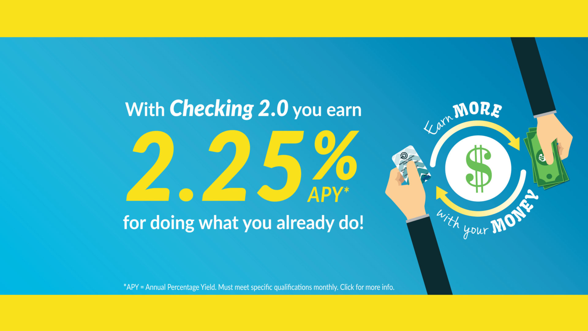 With Checking 2.0 you earn 2.25% Annual Percentage Yield for doing what you already do! Earn more with your money. Click for more info.
